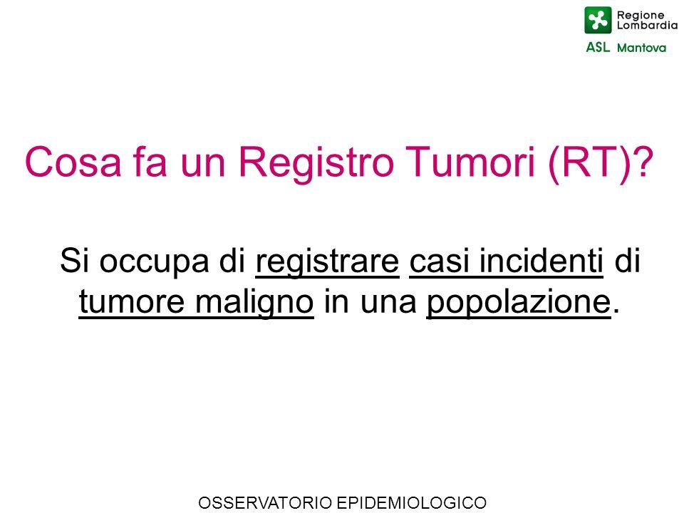 OSSERVATORIO EPIDEMIOLOGICO Cosa fa un Registro Tumori (RT)? Si occupa di registrare casi incidenti di tumore maligno in una popolazione.