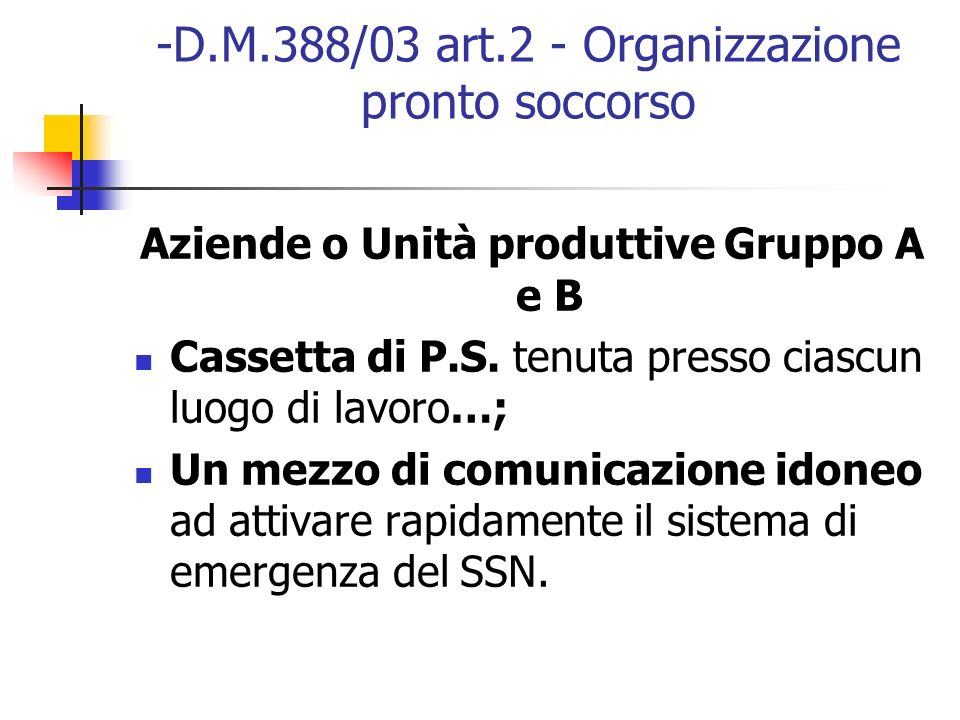 -D.M.388/03 art.2 - Organizzazione pronto soccorso Aziende o Unità produttive Gruppo A e B Cassetta di P.S. tenuta presso ciascun luogo di lavoro…; Un