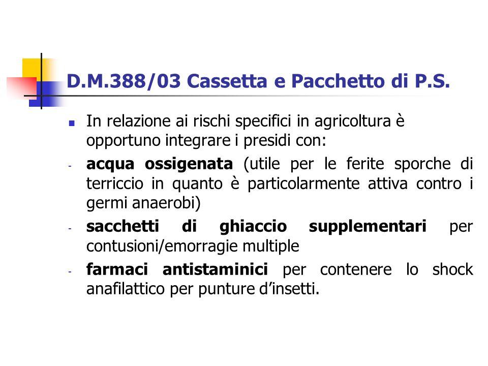 D.M.388/03 Cassetta e Pacchetto di P.S. In relazione ai rischi specifici in agricoltura è opportuno integrare i presidi con: - acqua ossigenata (utile