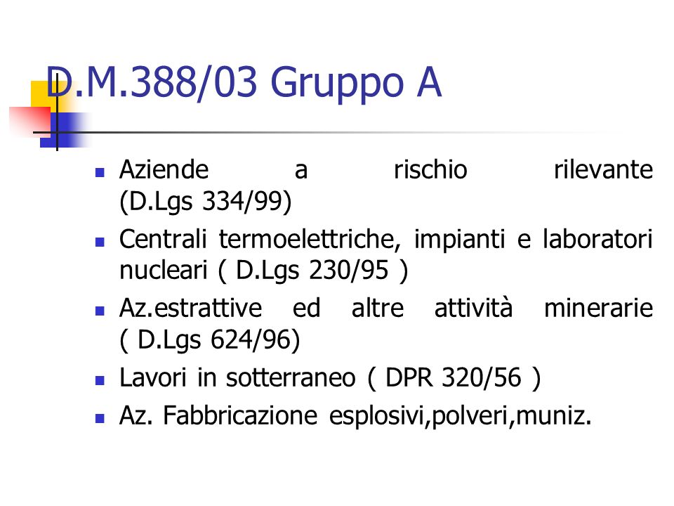 D.M.388/03 Gruppo A Aziende a rischio rilevante (D.Lgs 334/99) Centrali termoelettriche, impianti e laboratori nucleari ( D.Lgs 230/95 ) Az.estrattive