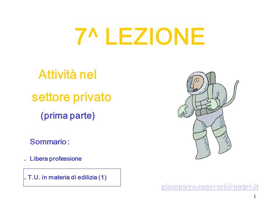 1 7^ LEZIONE Attività nel settore privato (prima parte) giampiero.canevari@unipv.it. T.U. in materia di edilizia (1) Sommario :. Libera professione