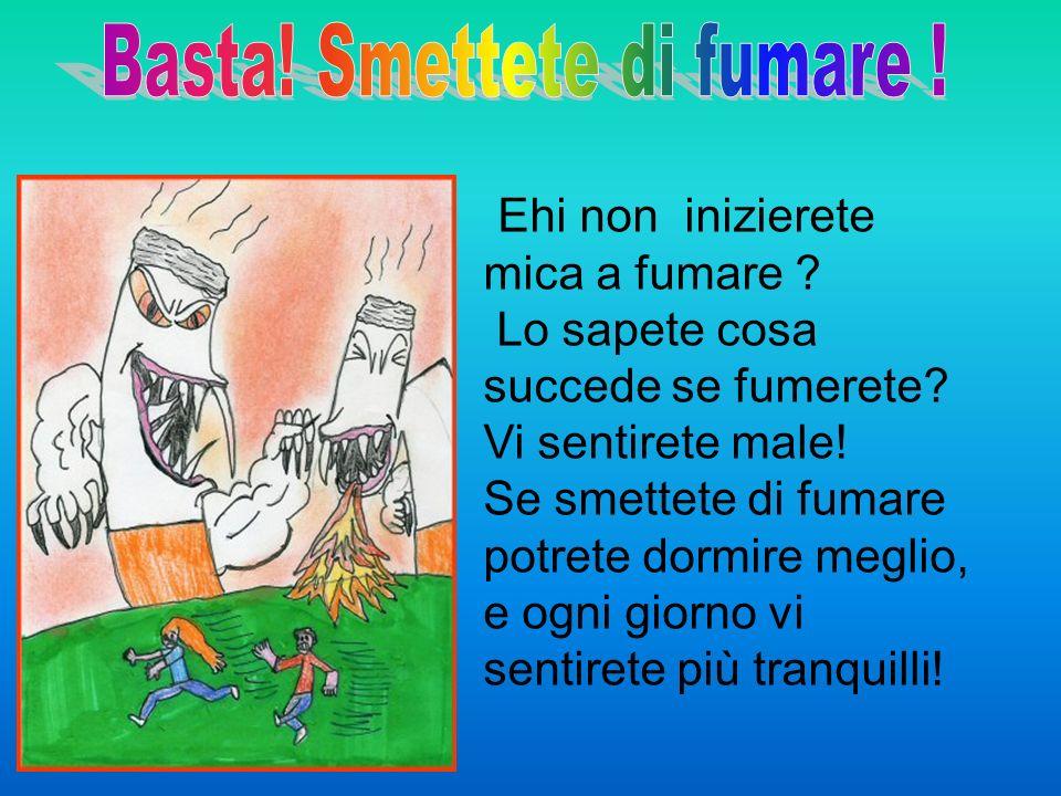Ehi non inizierete mica a fumare ? Lo sapete cosa succede se fumerete? Vi sentirete male! Se smettete di fumare potrete dormire meglio, e ogni giorno