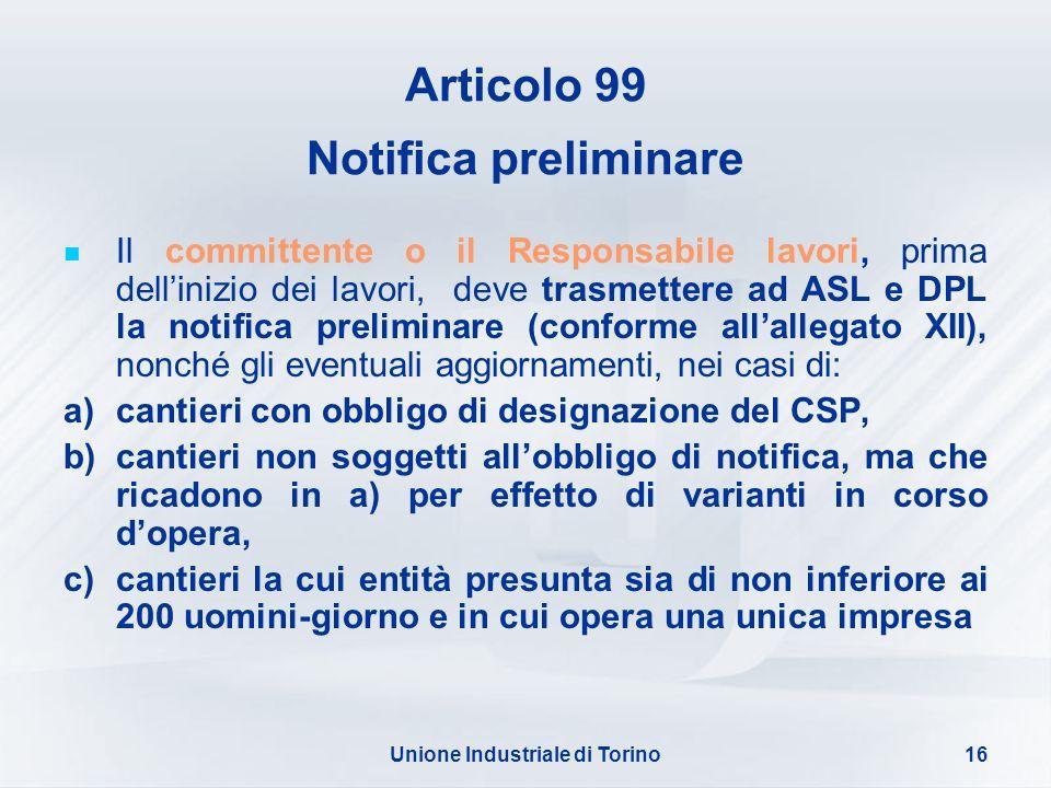 Unione Industriale di Torino16 Articolo 99 Notifica preliminare Il committente o il Responsabile lavori, prima dellinizio dei lavori, deve trasmettere