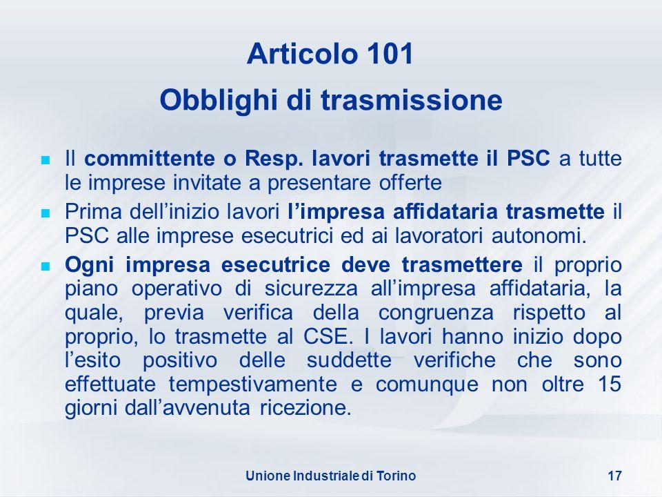 Unione Industriale di Torino17 Articolo 101 Obblighi di trasmissione Il committente o Resp. lavori trasmette il PSC a tutte le imprese invitate a pres