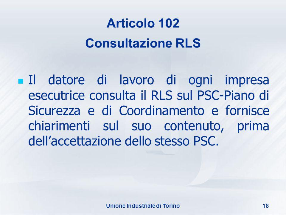 Unione Industriale di Torino18 Articolo 102 Consultazione RLS Il datore di lavoro di ogni impresa esecutrice consulta il RLS sul PSC-Piano di Sicurezz