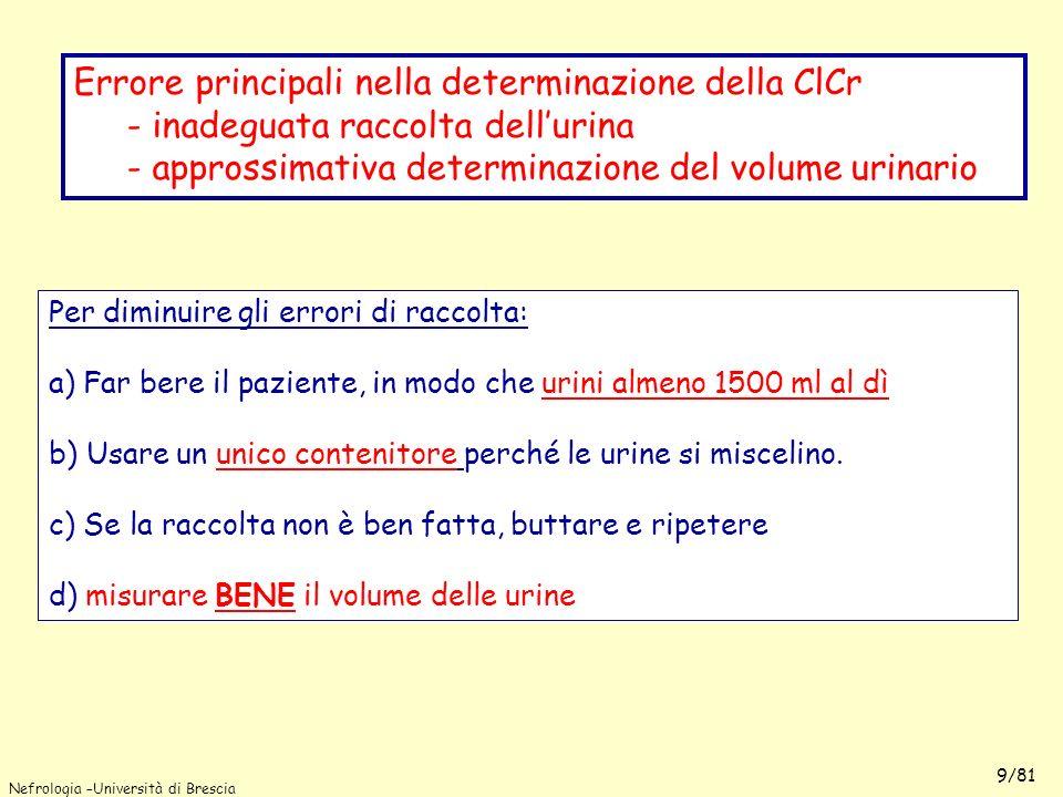 Nefrologia –Università di Brescia 9/81 Per diminuire gli errori di raccolta: a) Far bere il paziente, in modo che urini almeno 1500 ml al dì b) Usare