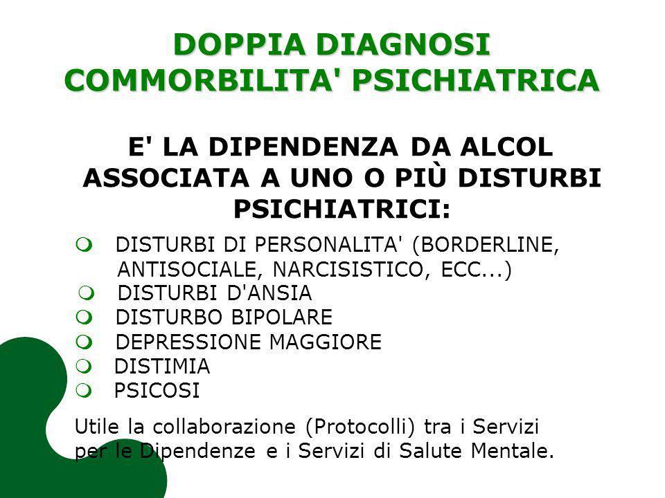 DOPPIA DIAGNOSI COMMORBILITA' PSICHIATRICA E' LA DIPENDENZA DA ALCOL ASSOCIATA A UNO O PIÙ DISTURBI PSICHIATRICI: DISTURBI DI PERSONALITA' (BORDERLINE