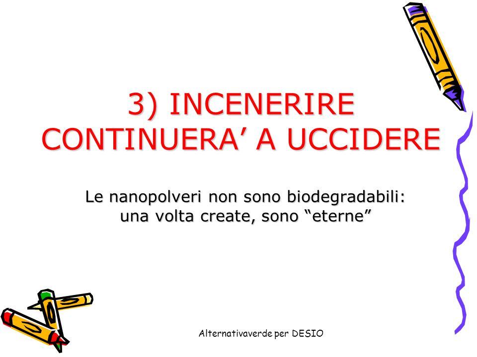 Alternativaverde per DESIO 3) INCENERIRE CONTINUERA A UCCIDERE Le nanopolveri non sono biodegradabili: una volta create, sono eterne