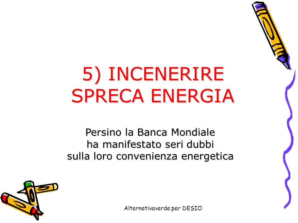 Alternativaverde per DESIO 5) INCENERIRE SPRECA ENERGIA Persino la Banca Mondiale ha manifestato seri dubbi sulla loro convenienza energetica