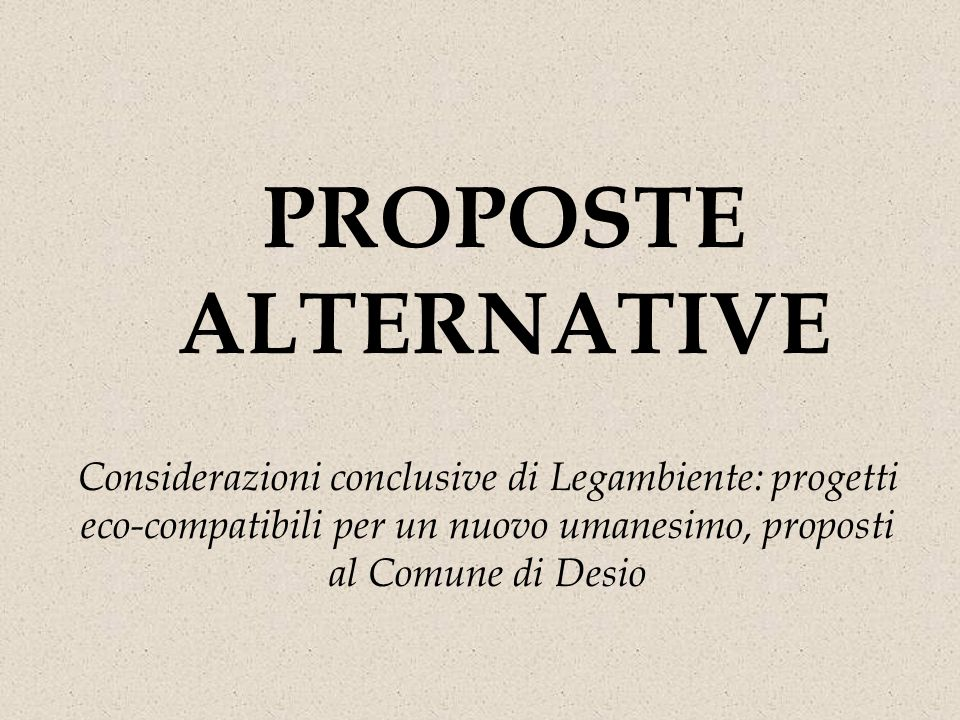 PROPOSTE ALTERNATIVE Considerazioni conclusive di Legambiente: progetti eco-compatibili per un nuovo umanesimo, proposti al Comune di Desio
