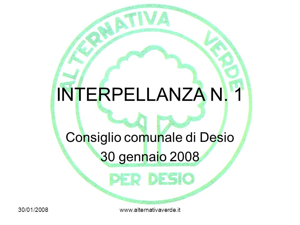 30/01/2008www.alternativaverde.it INTERPELLANZA N. 1 Consiglio comunale di Desio 30 gennaio 2008