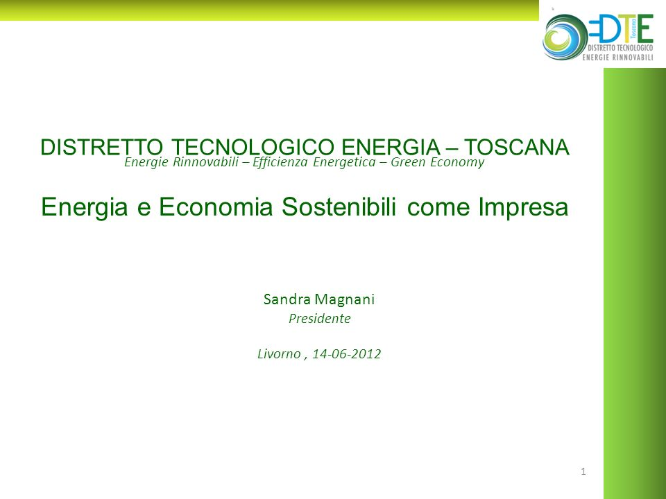1 Energie Rinnovabili – Efficienza Energetica – Green Economy DISTRETTO TECNOLOGICO ENERGIA – TOSCANA Sandra Magnani Presidente Livorno, 14-06-2012 En