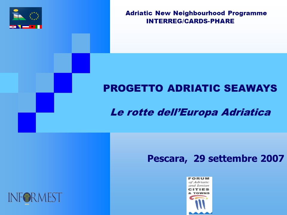 Adriatic New Neighbourhood Programme INTERREG/CARDS-PHARE PROGETTO ADRIATIC SEAWAYS Le rotte dellEuropa Adriatica Pescara, 29 settembre 2007
