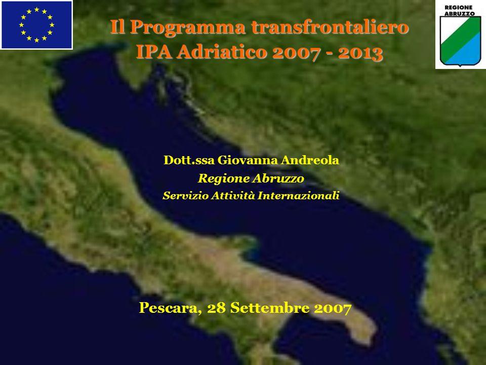 Il Programma transfrontaliero IPA Adriatico 2007 - 2013 Dott.ssa Giovanna Andreola Regione Abruzzo Servizio Attività Internazionali Pescara, 28 Settembre 2007