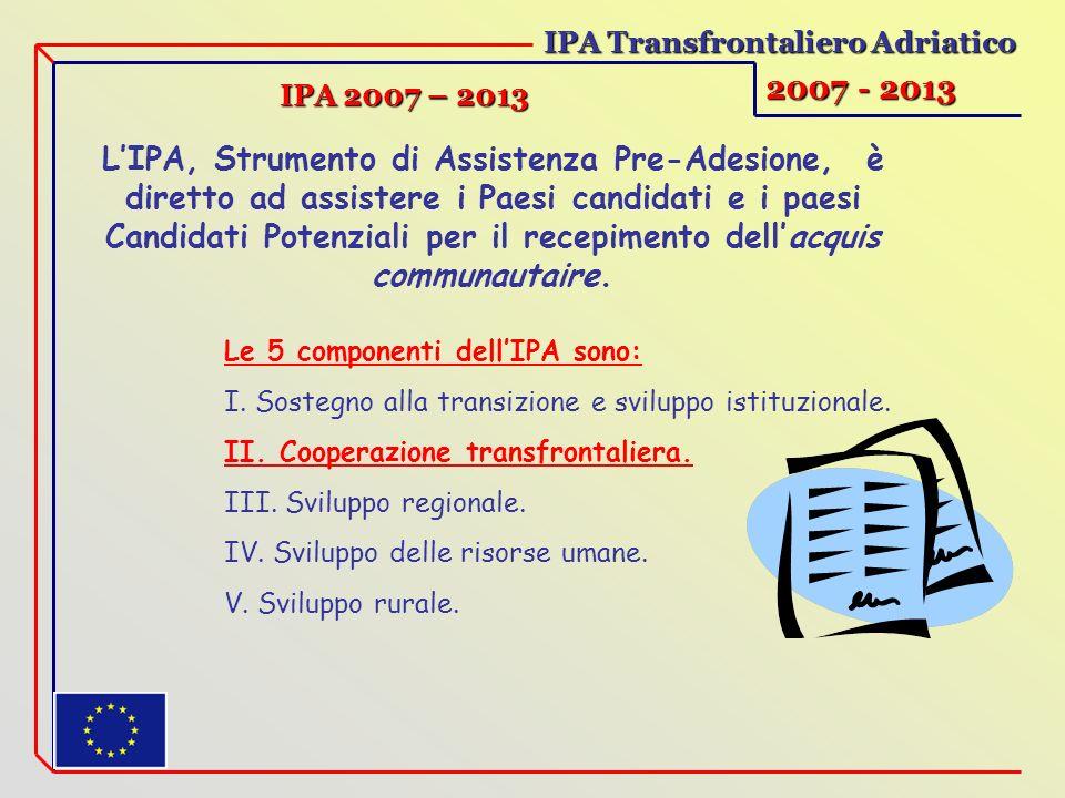 IPA Transfrontaliero Adriatico 2007 - 2013 IPA 2007 – 2013 LIPA, Strumento di Assistenza Pre-Adesione, è diretto ad assistere i Paesi candidati e i paesi Candidati Potenziali per il recepimento dellacquis communautaire.