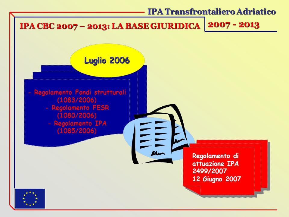 IPA Transfrontaliero Adriatico 2007 - 2013 IPA CBC 2007 – 2013: LA BASE GIURIDICA - Regolamento Fondi strutturali (1083/2006) - Regolamento FESR (1080/2006) - Regolamento IPA (1085/2006) Luglio 2006 Regolamento di attuazione IPA 2499/2007 12 Giugno 2007 Regolamento di attuazione IPA 2499/2007 12 Giugno 2007