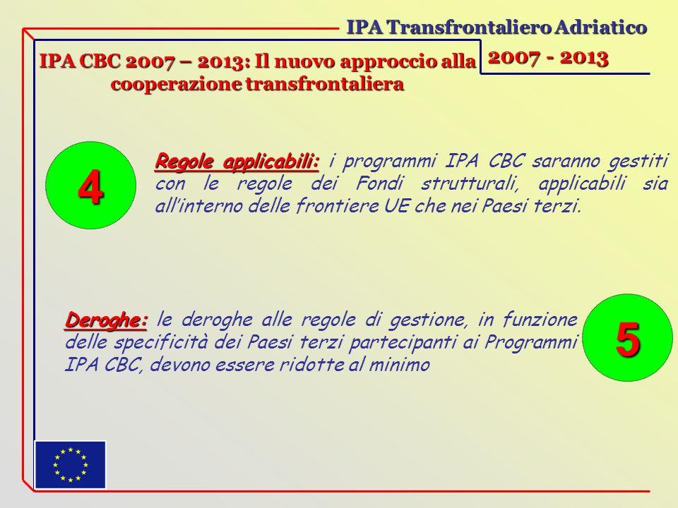 IPA Transfrontaliero Adriatico 2007 - 2013 IPA CBC 2007 – 2013: Il nuovo approccio alla cooperazione transfrontaliera Regole applicabili: Regole applicabili: i programmi IPA CBC saranno gestiti con le regole dei Fondi strutturali, applicabili sia allinterno delle frontiere UE che nei Paesi terzi.