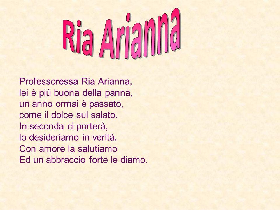 Professoressa Ria Arianna, lei è più buona della panna, un anno ormai è passato, come il dolce sul salato.