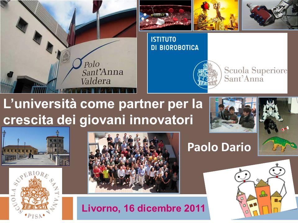 Luniversità come partner per la crescita dei giovani innovatori Livorno, 16 dicembre 2011 Paolo Dario