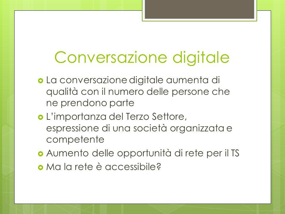Conversazione digitale La conversazione digitale aumenta di qualità con il numero delle persone che ne prendono parte Limportanza del Terzo Settore, espressione di una società organizzata e competente Aumento delle opportunità di rete per il TS Ma la rete è accessibile