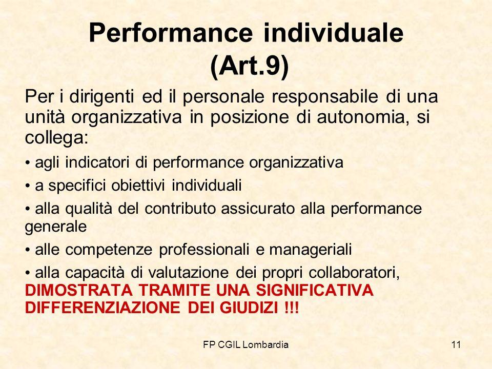FP CGIL Lombardia11 Performance individuale (Art.9) Per i dirigenti ed il personale responsabile di una unità organizzativa in posizione di autonomia, si collega: agli indicatori di performance organizzativa a specifici obiettivi individuali alla qualità del contributo assicurato alla performance generale alle competenze professionali e manageriali alla capacità di valutazione dei propri collaboratori, DIMOSTRATA TRAMITE UNA SIGNIFICATIVA DIFFERENZIAZIONE DEI GIUDIZI !!!