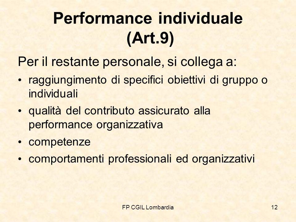 FP CGIL Lombardia12 Performance individuale (Art.9) Per il restante personale, si collega a: raggiungimento di specifici obiettivi di gruppo o individuali qualità del contributo assicurato alla performance organizzativa competenze comportamenti professionali ed organizzativi