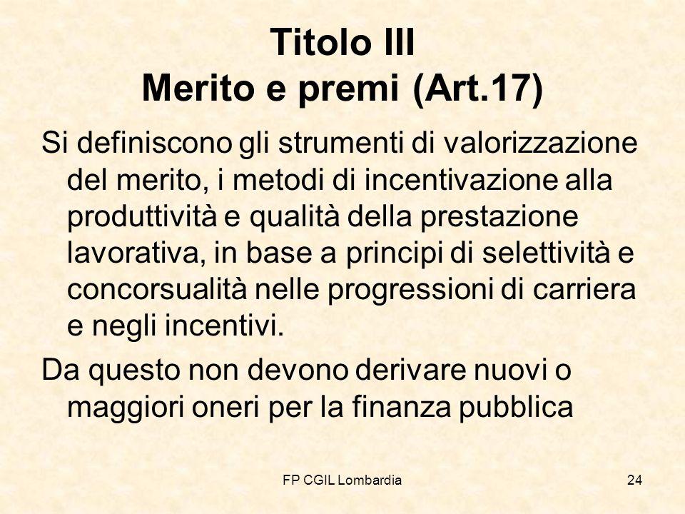 FP CGIL Lombardia24 Titolo III Merito e premi (Art.17) Si definiscono gli strumenti di valorizzazione del merito, i metodi di incentivazione alla produttività e qualità della prestazione lavorativa, in base a principi di selettività e concorsualità nelle progressioni di carriera e negli incentivi.