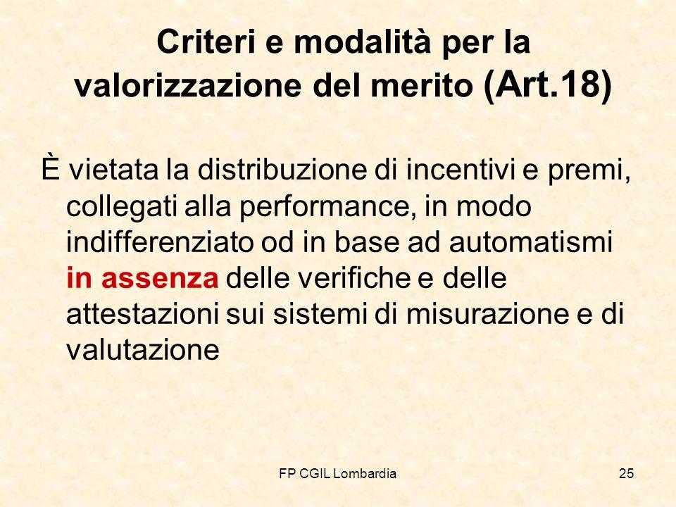 FP CGIL Lombardia25 Criteri e modalità per la valorizzazione del merito (Art.18) È vietata la distribuzione di incentivi e premi, collegati alla performance, in modo indifferenziato od in base ad automatismi in assenza delle verifiche e delle attestazioni sui sistemi di misurazione e di valutazione