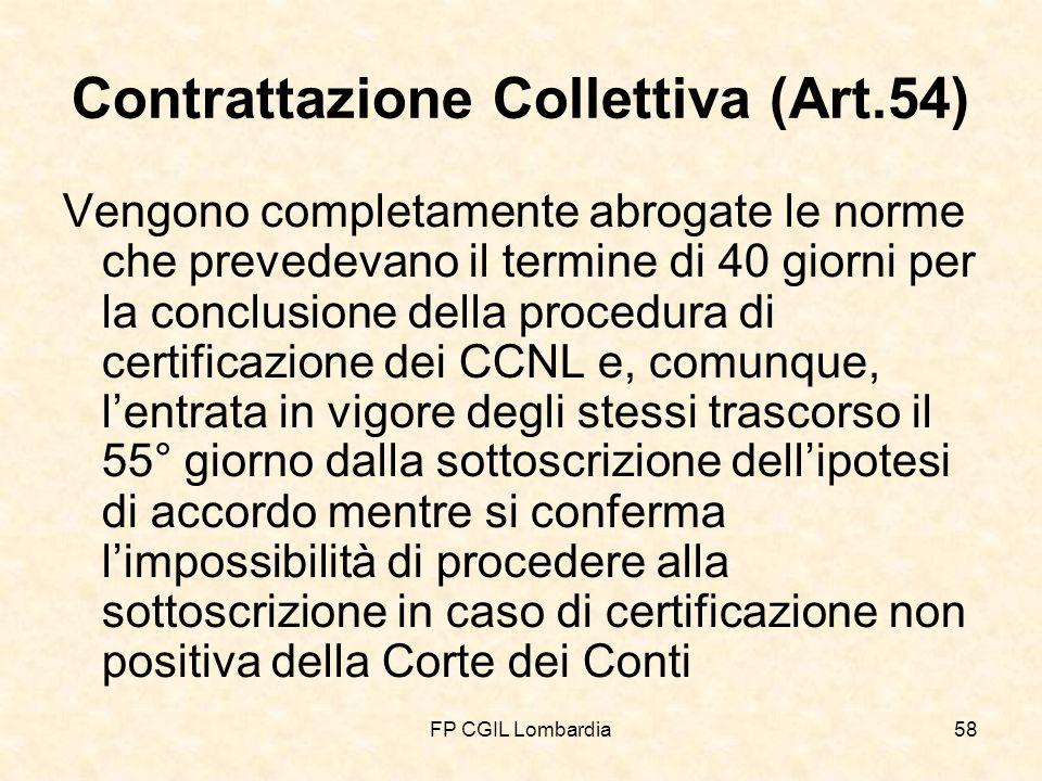 FP CGIL Lombardia58 Contrattazione Collettiva (Art.54) Vengono completamente abrogate le norme che prevedevano il termine di 40 giorni per la conclusione della procedura di certificazione dei CCNL e, comunque, lentrata in vigore degli stessi trascorso il 55° giorno dalla sottoscrizione dellipotesi di accordo mentre si conferma limpossibilità di procedere alla sottoscrizione in caso di certificazione non positiva della Corte dei Conti