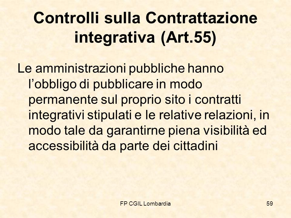 FP CGIL Lombardia59 Controlli sulla Contrattazione integrativa (Art.55) Le amministrazioni pubbliche hanno lobbligo di pubblicare in modo permanente sul proprio sito i contratti integrativi stipulati e le relative relazioni, in modo tale da garantirne piena visibilità ed accessibilità da parte dei cittadini