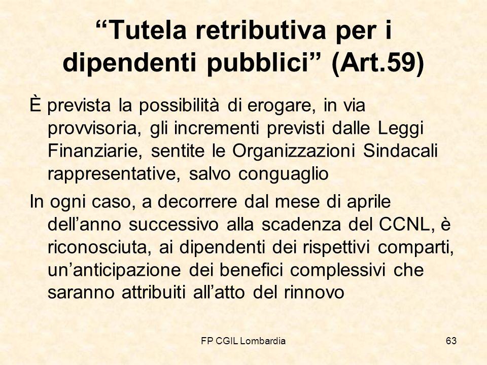 FP CGIL Lombardia63 Tutela retributiva per i dipendenti pubblici (Art.59) È prevista la possibilità di erogare, in via provvisoria, gli incrementi previsti dalle Leggi Finanziarie, sentite le Organizzazioni Sindacali rappresentative, salvo conguaglio In ogni caso, a decorrere dal mese di aprile dellanno successivo alla scadenza del CCNL, è riconosciuta, ai dipendenti dei rispettivi comparti, unanticipazione dei benefici complessivi che saranno attribuiti allatto del rinnovo