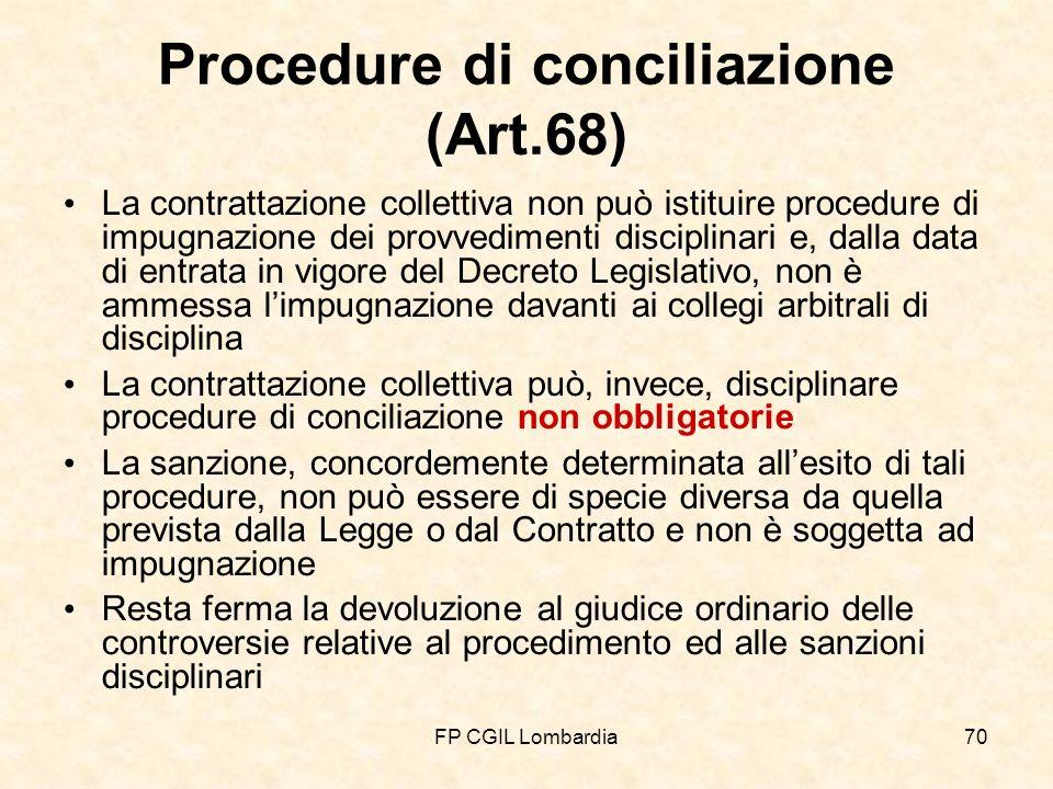 FP CGIL Lombardia70 Procedure di conciliazione (Art.68) La contrattazione collettiva non può istituire procedure di impugnazione dei provvedimenti disciplinari e, dalla data di entrata in vigore del Decreto Legislativo, non è ammessa limpugnazione davanti ai collegi arbitrali di disciplina La contrattazione collettiva può, invece, disciplinare procedure di conciliazione non obbligatorie La sanzione, concordemente determinata allesito di tali procedure, non può essere di specie diversa da quella prevista dalla Legge o dal Contratto e non è soggetta ad impugnazione Resta ferma la devoluzione al giudice ordinario delle controversie relative al procedimento ed alle sanzioni disciplinari