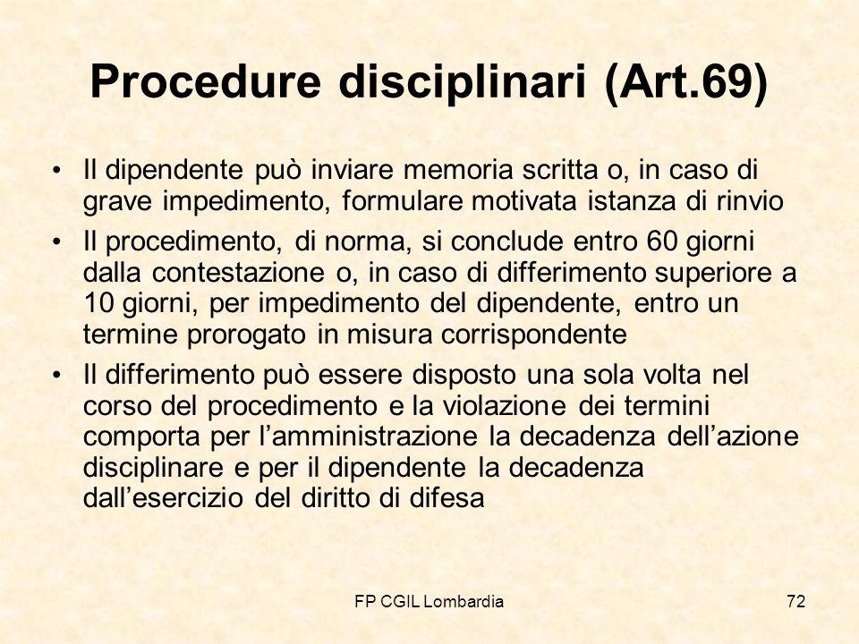 FP CGIL Lombardia72 Procedure disciplinari (Art.69) Il dipendente può inviare memoria scritta o, in caso di grave impedimento, formulare motivata istanza di rinvio Il procedimento, di norma, si conclude entro 60 giorni dalla contestazione o, in caso di differimento superiore a 10 giorni, per impedimento del dipendente, entro un termine prorogato in misura corrispondente Il differimento può essere disposto una sola volta nel corso del procedimento e la violazione dei termini comporta per lamministrazione la decadenza dellazione disciplinare e per il dipendente la decadenza dallesercizio del diritto di difesa