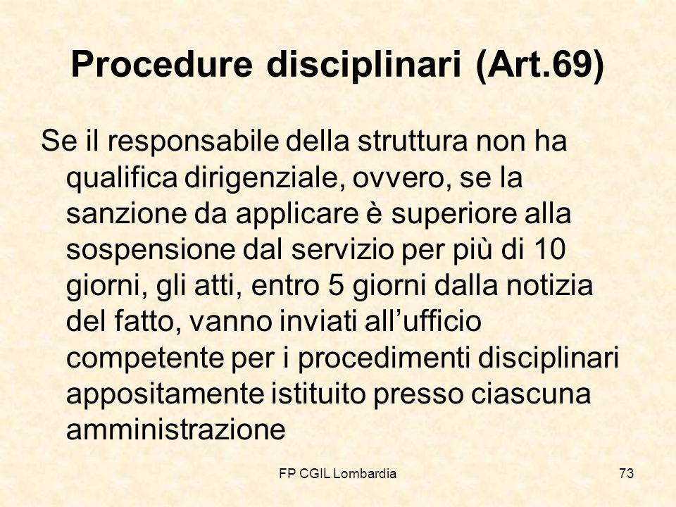 FP CGIL Lombardia73 Procedure disciplinari (Art.69) Se il responsabile della struttura non ha qualifica dirigenziale, ovvero, se la sanzione da applicare è superiore alla sospensione dal servizio per più di 10 giorni, gli atti, entro 5 giorni dalla notizia del fatto, vanno inviati allufficio competente per i procedimenti disciplinari appositamente istituito presso ciascuna amministrazione