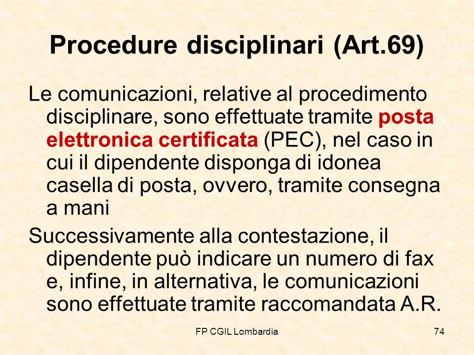 FP CGIL Lombardia74 Procedure disciplinari (Art.69) Le comunicazioni, relative al procedimento disciplinare, sono effettuate tramite posta elettronica certificata (PEC), nel caso in cui il dipendente disponga di idonea casella di posta, ovvero, tramite consegna a mani Successivamente alla contestazione, il dipendente può indicare un numero di fax e, infine, in alternativa, le comunicazioni sono effettuate tramite raccomandata A.R.