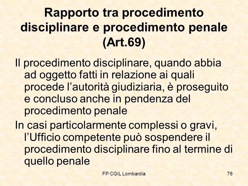FP CGIL Lombardia76 Rapporto tra procedimento disciplinare e procedimento penale (Art.69) Il procedimento disciplinare, quando abbia ad oggetto fatti in relazione ai quali procede lautorità giudiziaria, è proseguito e concluso anche in pendenza del procedimento penale In casi particolarmente complessi o gravi, lUfficio competente può sospendere il procedimento disciplinare fino al termine di quello penale