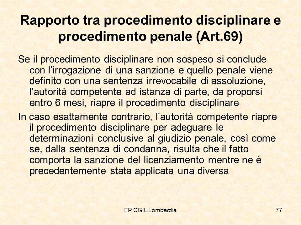 FP CGIL Lombardia77 Rapporto tra procedimento disciplinare e procedimento penale (Art.69) Se il procedimento disciplinare non sospeso si conclude con lirrogazione di una sanzione e quello penale viene definito con una sentenza irrevocabile di assoluzione, lautorità competente ad istanza di parte, da proporsi entro 6 mesi, riapre il procedimento disciplinare In caso esattamente contrario, lautorità competente riapre il procedimento disciplinare per adeguare le determinazioni conclusive al giudizio penale, così come se, dalla sentenza di condanna, risulta che il fatto comporta la sanzione del licenziamento mentre ne è precedentemente stata applicata una diversa