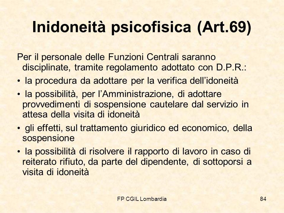 FP CGIL Lombardia84 Inidoneità psicofisica (Art.69) Per il personale delle Funzioni Centrali saranno disciplinate, tramite regolamento adottato con D.P.R.: la procedura da adottare per la verifica dellidoneità la possibilità, per lAmministrazione, di adottare provvedimenti di sospensione cautelare dal servizio in attesa della visita di idoneità gli effetti, sul trattamento giuridico ed economico, della sospensione la possibilità di risolvere il rapporto di lavoro in caso di reiterato rifiuto, da parte del dipendente, di sottoporsi a visita di idoneità