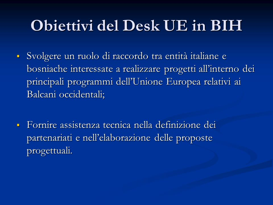 Obiettivi del Desk UE in BIH Svolgere un ruolo di raccordo tra entità italiane e bosniache interessate a realizzare progetti allinterno dei principali