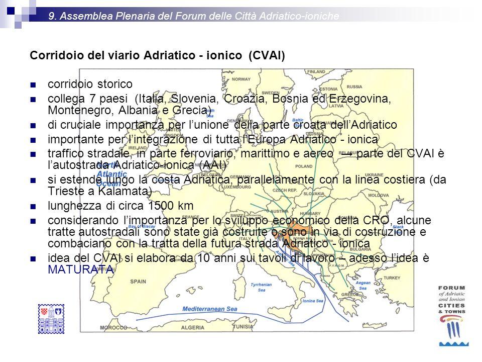 Corridoio del viario Adriatico - ionico (CVAI) corridoio storico collega 7 paesi (Italia, Slovenia, Croazia, Bosnia ed Erzegovina, Montenegro, Albania e Grecia) di cruciale importanza per lunione della parte croata dellAdriatico importante per lintegrazione di tutta lEuropa Adriatico - ionica traffico stradale, in parte ferroviario, marittimo e aereo parte del CVAI è lautostrada Adriatico-ionica (AAI) si estende lungo la costa Adriatica, parallelamente con la linea costiera (da Trieste a Kalamata) lunghezza di circa 1500 km considerando limportanza per lo sviluppo economico della CRO, alcune tratte autostradali sono state già costruite o sono in via di costruzione e combaciano con la tratta della futura strada Adriatico - ionica idea del CVAI si elabora da 10 anni sui tavoli di lavoro – adesso lidea è MATURATA 9.
