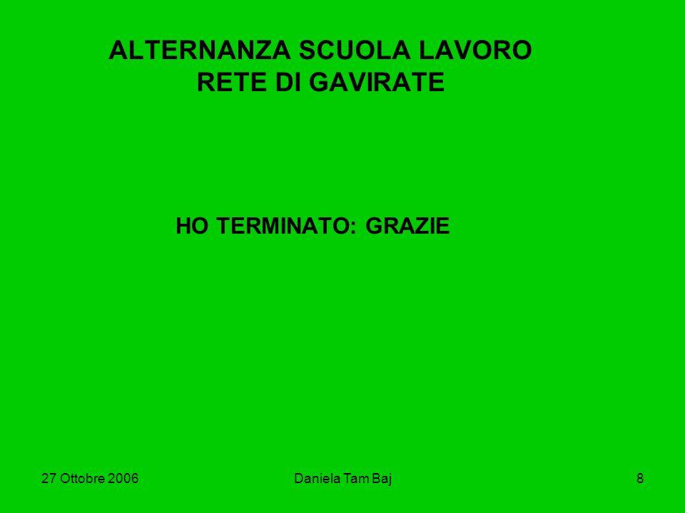 27 Ottobre 2006Daniela Tam Baj8 ALTERNANZA SCUOLA LAVORO RETE DI GAVIRATE HO TERMINATO: GRAZIE