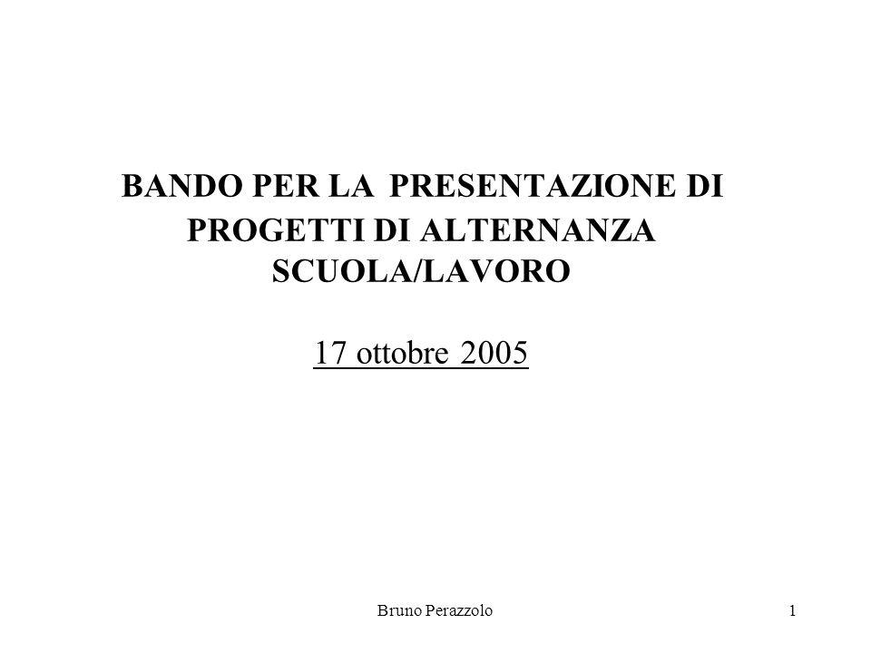 Bruno Perazzolo1 BANDO PER LA PRESENTAZIONE DI PROGETTI DI ALTERNANZA SCUOLA/LAVORO 17 ottobre 2005