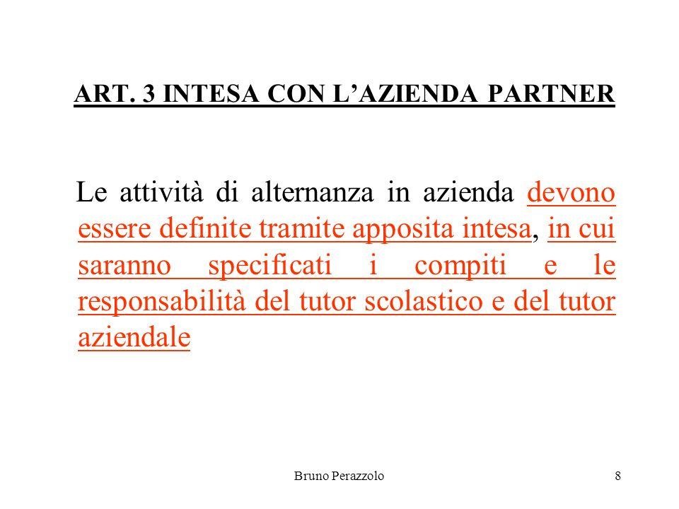 Bruno Perazzolo8 ART. 3 INTESA CON LAZIENDA PARTNER Le attività di alternanza in azienda devono essere definite tramite apposita intesa, in cui sarann