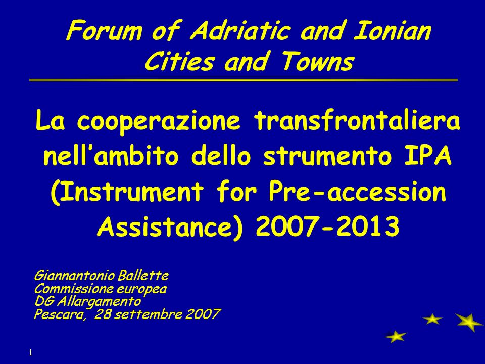 1 Forum of Adriatic and Ionian Cities and Towns La cooperazione transfrontaliera nellambito dello strumento IPA (Instrument for Pre-accession Assistan