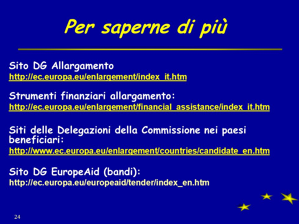 24 Per saperne di più Sito DG Allargamento http://ec.europa.eu/enlargement/index_it.htm Strumenti finanziari allargamento: http://ec.europa.eu/enlargement/financial_assistance/index_it.htm Siti delle Delegazioni della Commissione nei paesi beneficiari: http://www.ec.europa.eu/enlargement/countries/candidate_en.htm Sito DG EuropeAid (bandi): http://ec.europa.eu/europeaid/tender/index_en.htm