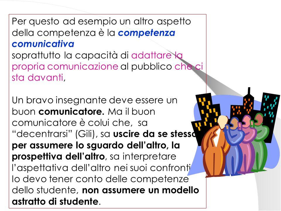 Per questo ad esempio un altro aspetto della competenza è la competenza comunicativa soprattutto la capacità di adattare la propria comunicazione al pubblico che ci sta davanti, Un bravo insegnante deve essere un buon comunicatore.