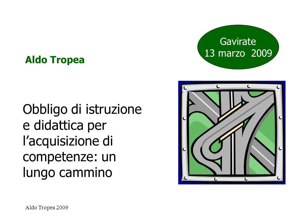Aldo Tropea 2009 Obbligo di istruzione e didattica per lacquisizione di competenze: un lungo cammino Gavirate 13 marzo 2009 Aldo Tropea