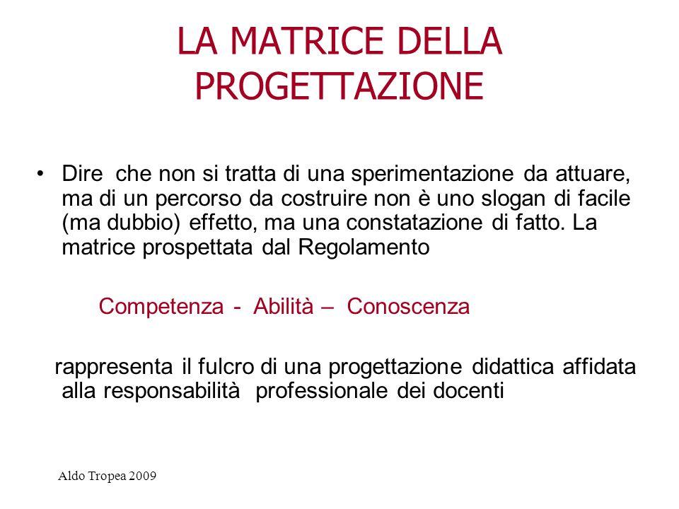 Aldo Tropea 2009 LA MATRICE DELLA PROGETTAZIONE Dire che non si tratta di una sperimentazione da attuare, ma di un percorso da costruire non è uno slogan di facile (ma dubbio) effetto, ma una constatazione di fatto.