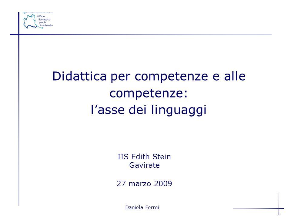 Daniela Fermi IIS Edith Stein Gavirate 27 marzo 2009 Didattica per competenze e alle competenze: lasse dei linguaggi
