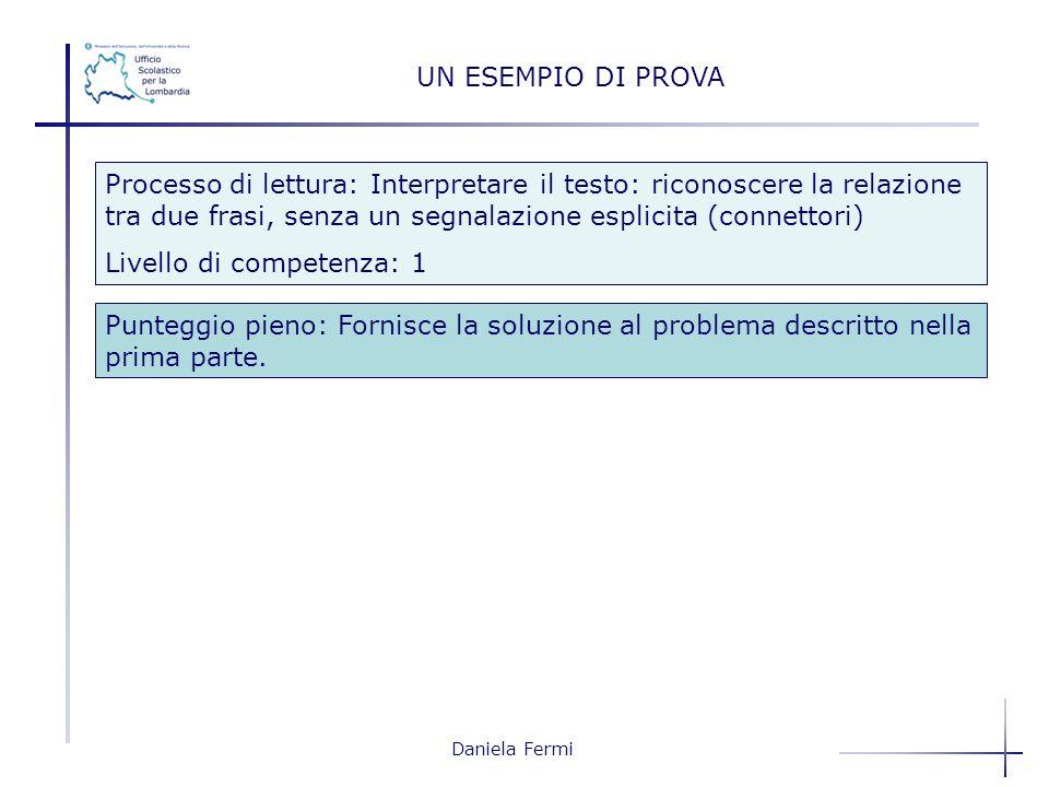 Daniela Fermi UN ESEMPIO DI PROVA Processo di lettura: Interpretare il testo: riconoscere la relazione tra due frasi, senza un segnalazione esplicita